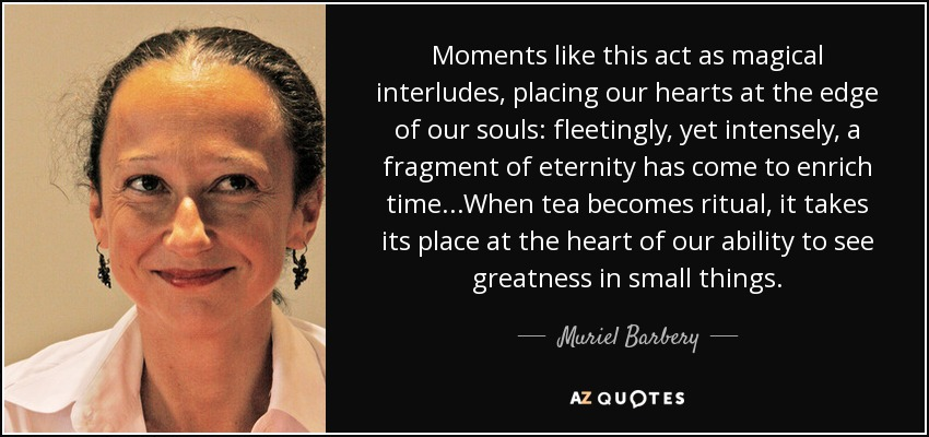 Moments like this act as magical interludes, placing our hearts at the edge of our souls: fleetingly, yet intensely, a fragment of eternity has come to enrich time...When tea becomes ritual, it takes its place at the heart of our ability to see greatness in small things. - Muriel Barbery