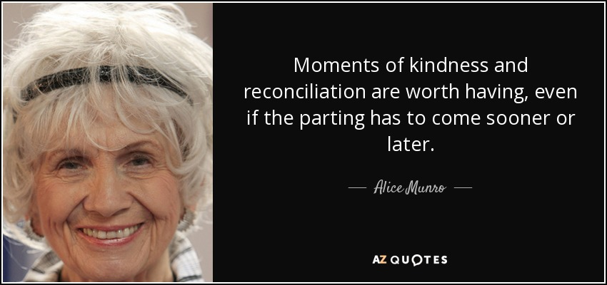 Moments of kindness and reconciliation are worth having, even if the parting has to come sooner or later. - Alice Munro