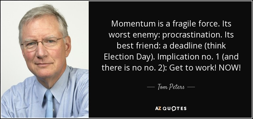 Momentum is a fragile force. Its worst enemy: procrastination. Its best friend: a deadline (think Election Day). Implication no. 1 (and there is no no. 2): Get to work! NOW! - Tom Peters