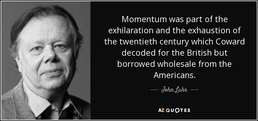 Momentum was part of the exhilaration and the exhaustion of the twentieth century which Coward decoded for the British but borrowed wholesale from the Americans. - John Lahr