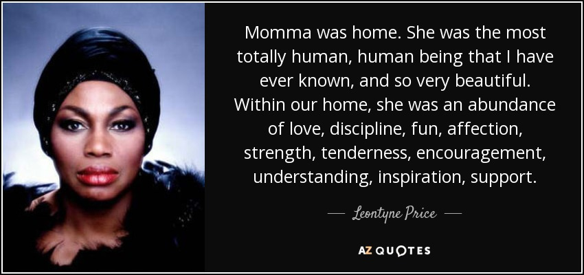 Momma was home. She was the most totally human, human being that I have ever known, and so very beautiful. Within our home, she was an abundance of love, discipline, fun, affection, strength, tenderness, encouragement, understanding, inspiration, support. - Leontyne Price