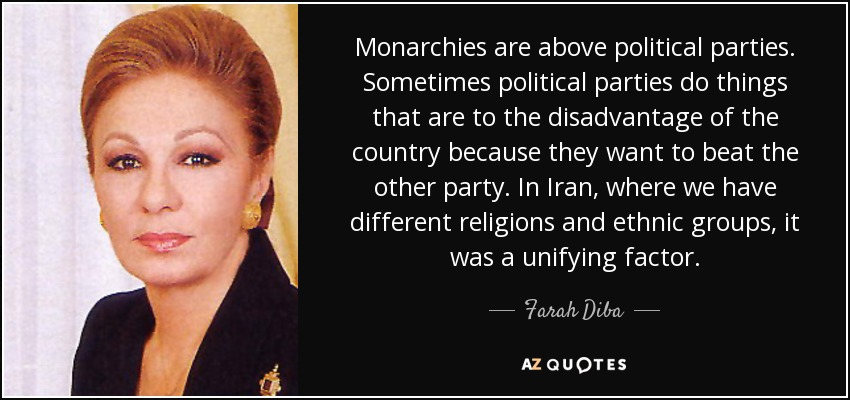 Monarchies are above political parties. Sometimes political parties do things that are to the disadvantage of the country because they want to beat the other party. In Iran, where we have different religions and ethnic groups, it was a unifying factor. - Farah Diba