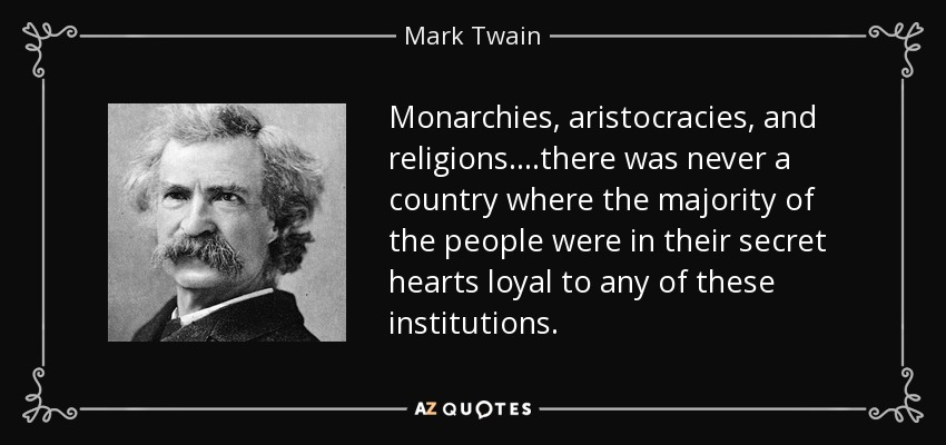 Monarchies, aristocracies, and religions....there was never a country where the majority of the people were in their secret hearts loyal to any of these institutions. - Mark Twain