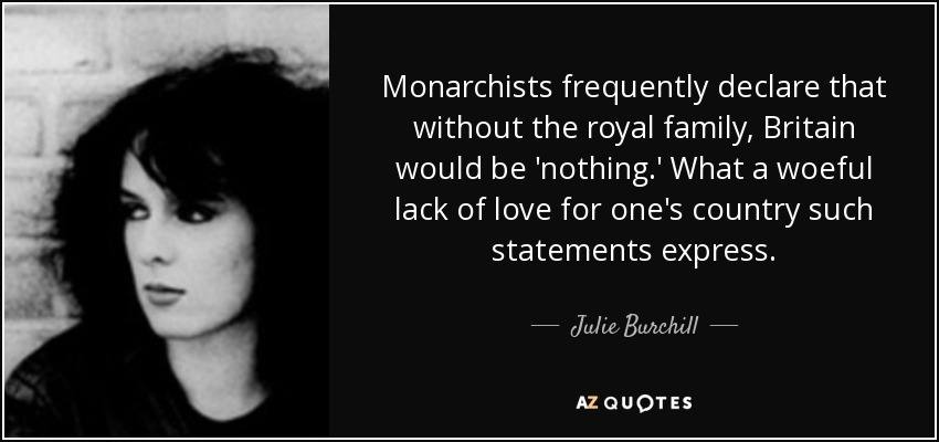 Monarchists frequently declare that without the royal family, Britain would be 'nothing.' What a woeful lack of love for one's country such statements express. - Julie Burchill