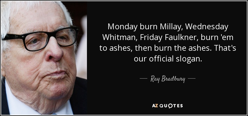 Monday burn Millay, Wednesday Whitman, Friday Faulkner, burn 'em to ashes, then burn the ashes. That's our official slogan. - Ray Bradbury