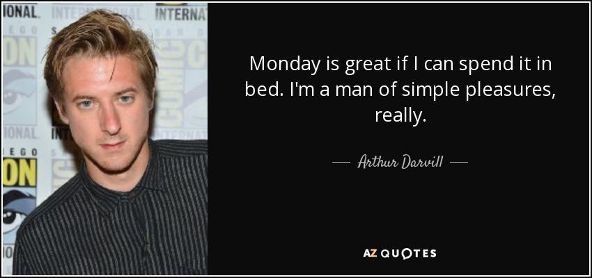 Monday is great if I can spend it in bed. I'm a man of simple pleasures, really. - Arthur Darvill