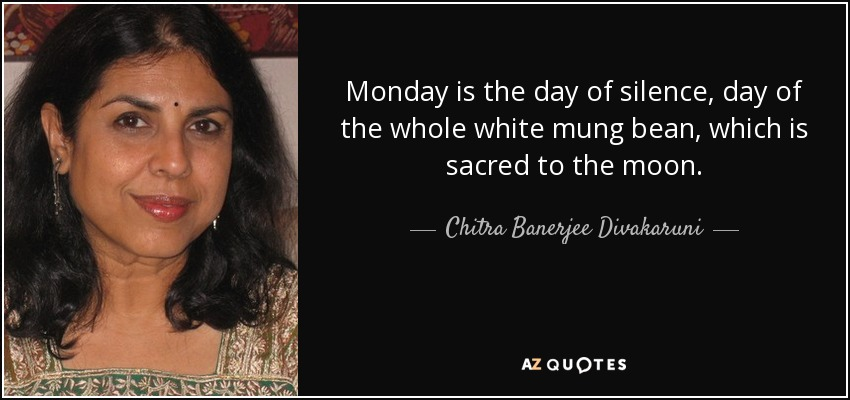 Monday is the day of silence, day of the whole white mung bean, which is sacred to the moon. - Chitra Banerjee Divakaruni