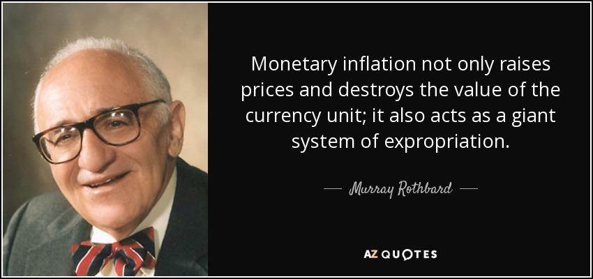 Monetary inflation not only raises prices and destroys the value of the currency unit; it also acts as a giant system of expropriation. - Murray Rothbard