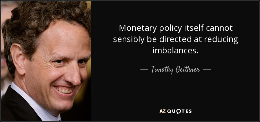 Monetary policy itself cannot sensibly be directed at reducing imbalances. - Timothy Geithner