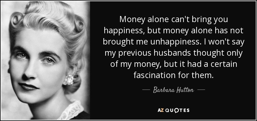Money alone can't bring you happiness, but money alone has not brought me unhappiness. I won't say my previous husbands thought only of my money, but it had a certain fascination for them. - Barbara Hutton