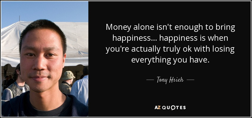 Money alone isn't enough to bring happiness... happiness is when you're actually truly ok with losing everything you have. - Tony Hsieh