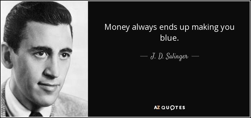 Money always ends up making you blue. - J. D. Salinger