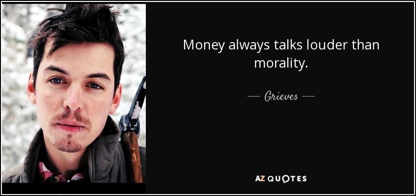Money always talks louder than morality. - Grieves