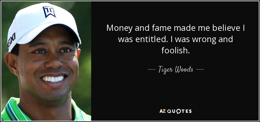 Money and fame made me believe I was entitled. I was wrong and foolish. - Tiger Woods