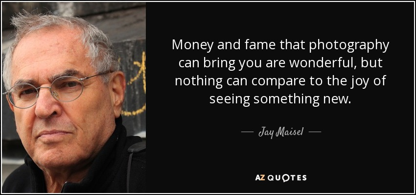 Money and fame that photography can bring you are wonderful, but nothing can compare to the joy of seeing something new. - Jay Maisel