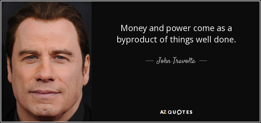 Money and power come as a byproduct of things well done. - John Travolta