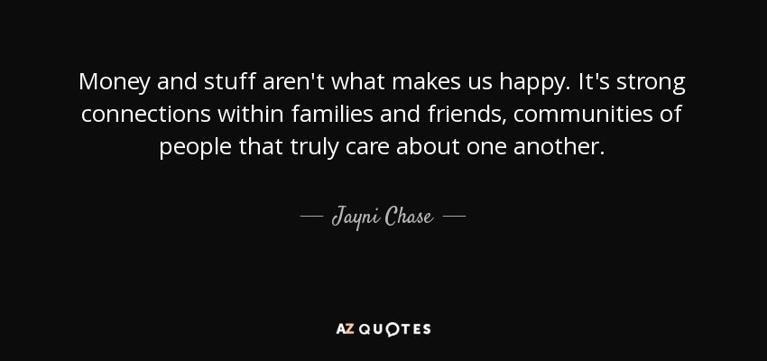 Money and stuff aren't what makes us happy. It's strong connections within families and friends, communities of people that truly care about one another. - Jayni Chase
