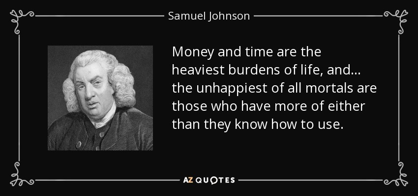 Money and time are the heaviest burdens of life, and... the unhappiest of all mortals are those who have more of either than they know how to use. - Samuel Johnson