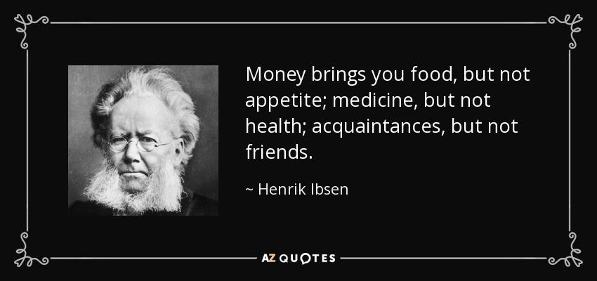 Money brings you food, but not appetite; medicine, but not health; acquaintances, but not friends. - Henrik Ibsen