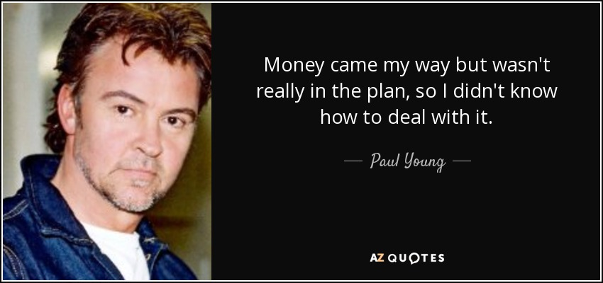 Money came my way but wasn't really in the plan, so I didn't know how to deal with it. - Paul Young