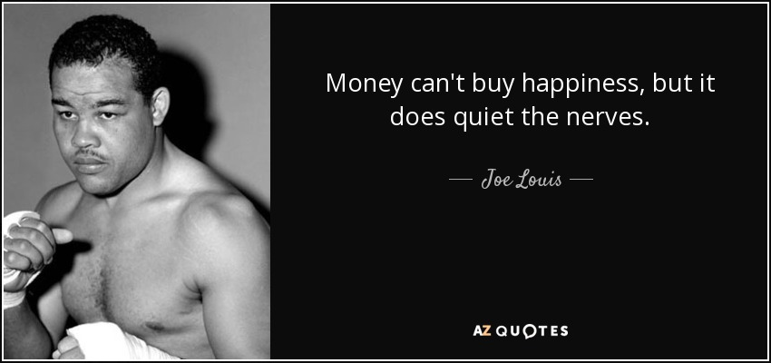 Money can't buy happiness, but it does quiet the nerves. - Joe Louis