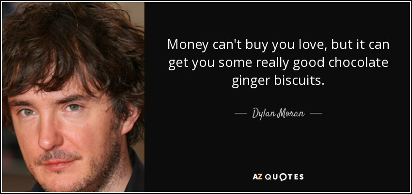 Money can't buy you love, but it can get you some really good chocolate ginger biscuits. - Dylan Moran