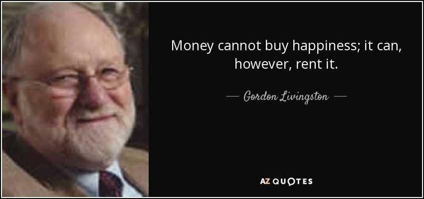 Money cannot buy happiness; it can, however, rent it. - Gordon Livingston