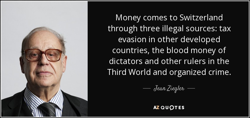 Money comes to Switzerland through three illegal sources: tax evasion in other developed countries, the blood money of dictators and other rulers in the Third World and organized crime. - Jean Ziegler