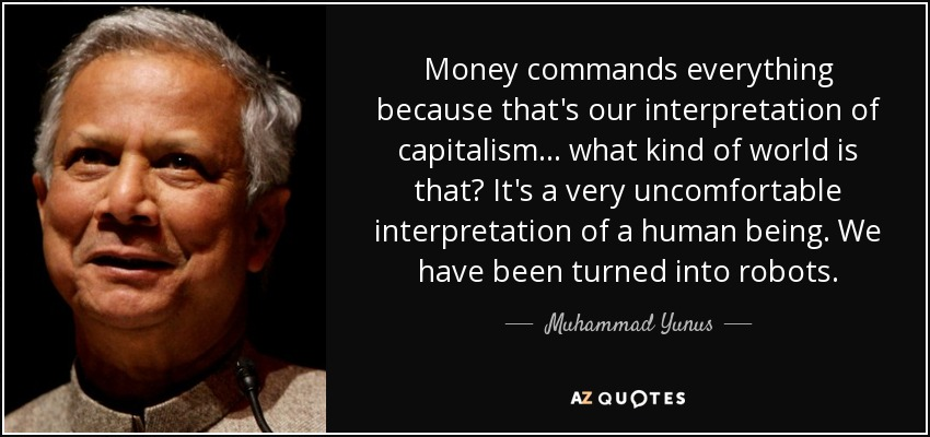 Money commands everything because that's our interpretation of capitalism... what kind of world is that? It's a very uncomfortable interpretation of a human being. We have been turned into robots. - Muhammad Yunus