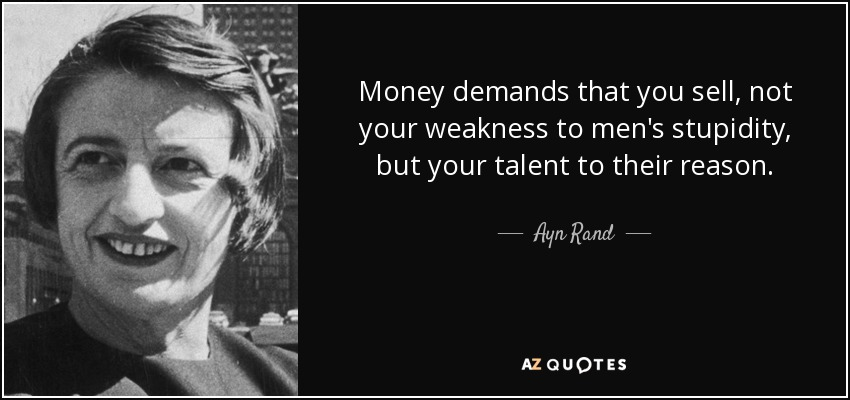Money demands that you sell, not your weakness to men's stupidity, but your talent to their reason. - Ayn Rand