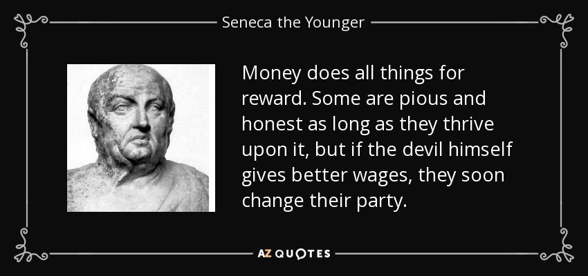 Money does all things for reward. Some are pious and honest as long as they thrive upon it, but if the devil himself gives better wages, they soon change their party. - Seneca the Younger