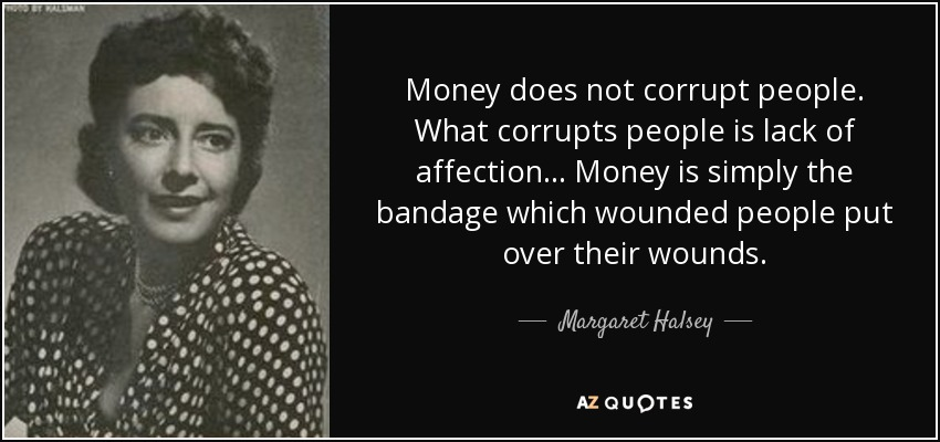 Money does not corrupt people. What corrupts people is lack of affection ... Money is simply the bandage which wounded people put over their wounds. - Margaret Halsey