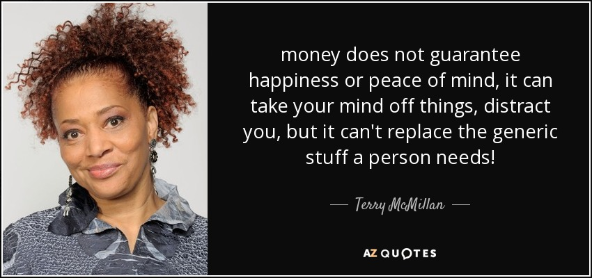money does not guarantee happiness or peace of mind, it can take your mind off things, distract you, but it can't replace the generic stuff a person needs! - Terry McMillan