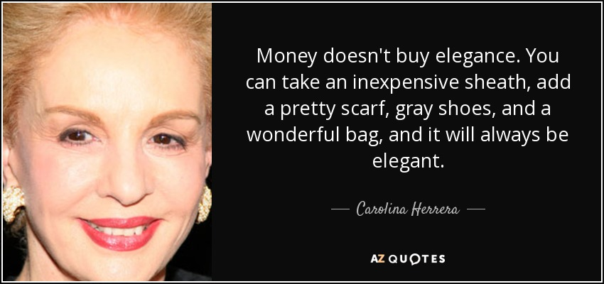 Money doesn't buy elegance. You can take an inexpensive sheath, add a pretty scarf, gray shoes, and a wonderful bag, and it will always be elegant. - Carolina Herrera