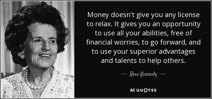Money doesn't give you any license to relax. It gives you an opportunity to use all your abilities, free of financial worries, to go forward, and to use your superior advantages and talents to help others. - Rose Kennedy