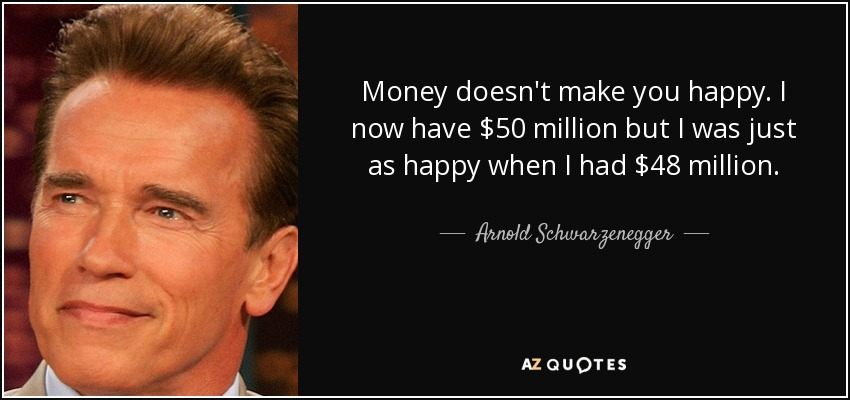Money doesn't make you happy. I now have $50 million but I was just as happy when I had $48 million. - Arnold Schwarzenegger