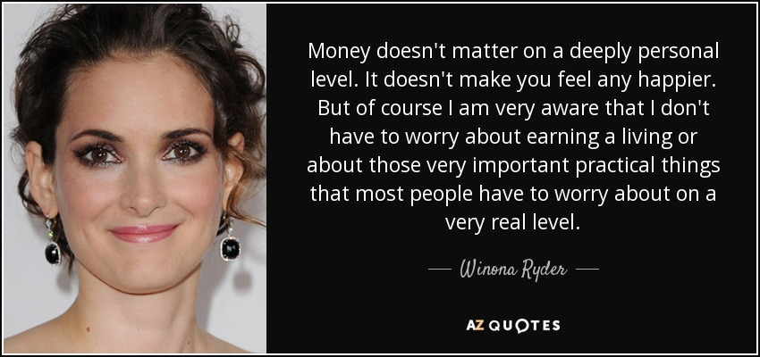 Money doesn't matter on a deeply personal level. It doesn't make you feel any happier. But of course I am very aware that I don't have to worry about earning a living or about those very important practical things that most people have to worry about on a very real level. - Winona Ryder