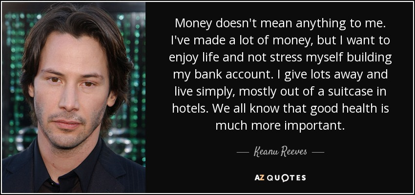Money doesn't mean anything to me. I've made a lot of money, but I want to enjoy life and not stress myself building my bank account. I give lots away and live simply, mostly out of a suitcase in hotels. We all know that good health is much more important. - Keanu Reeves