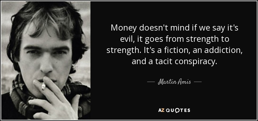 Money doesn't mind if we say it's evil, it goes from strength to strength. It's a fiction, an addiction, and a tacit conspiracy. - Martin Amis