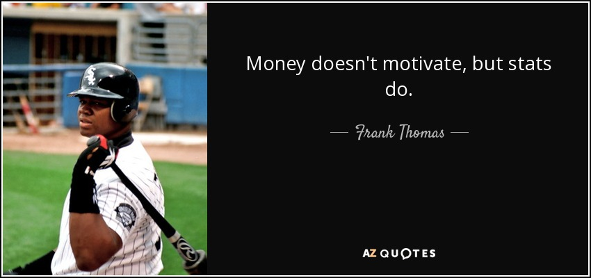 Money doesn't motivate, but stats do. - Frank Thomas