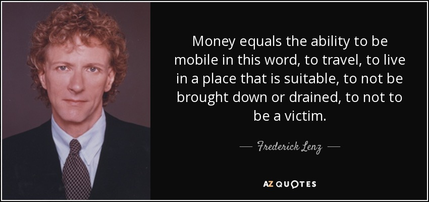 Money equals the ability to be mobile in this word, to travel, to live in a place that is suitable, to not be brought down or drained, to not to be a victim. - Frederick Lenz