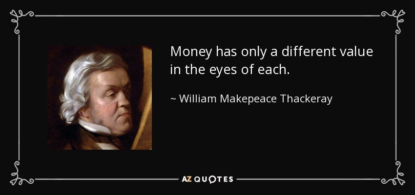 Money has only a different value in the eyes of each. - William Makepeace Thackeray