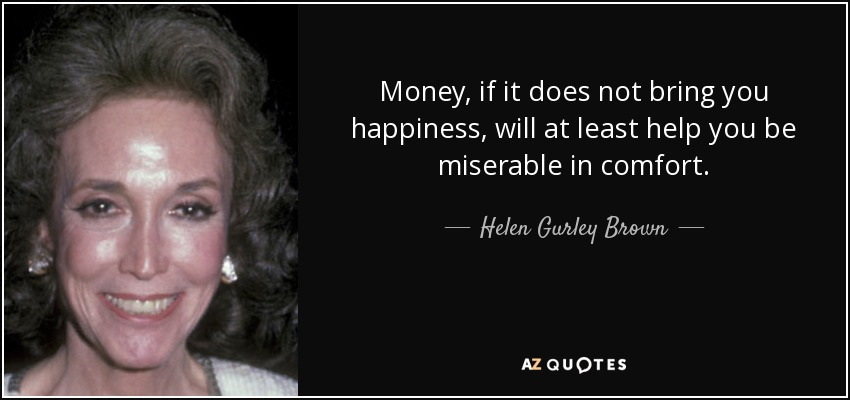 Money, if it does not bring you happiness, will at least help you be miserable in comfort. - Helen Gurley Brown