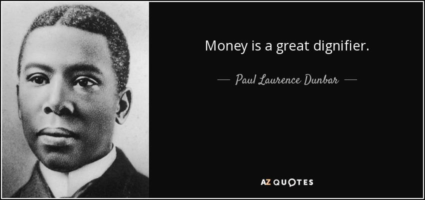 Money is a great dignifier. - Paul Laurence Dunbar