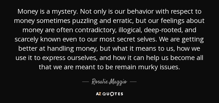 Money is a mystery. Not only is our behavior with respect to money sometimes puzzling and erratic, but our feelings about money are often contradictory, illogical, deep-rooted, and scarcely known even to our most secret selves. We are getting better at handling money, but what it means to us, how we use it to express ourselves, and how it can help us become all that we are meant to be remain murky issues. - Rosalie Maggio