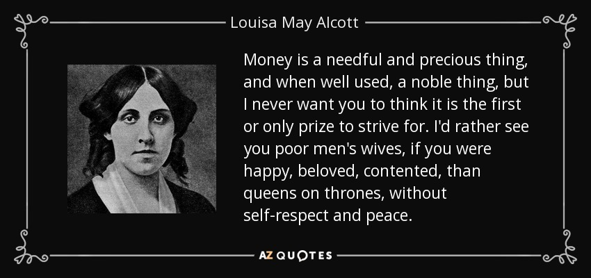 Money is a needful and precious thing, and when well used, a noble thing, but I never want you to think it is the first or only prize to strive for. I'd rather see you poor men's wives, if you were happy, beloved, contented, than queens on thrones, without self-respect and peace. - Louisa May Alcott