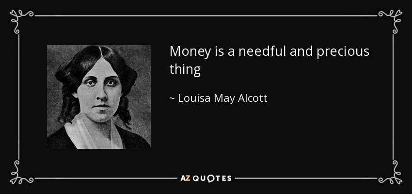 Money is a needful and precious thing - Louisa May Alcott