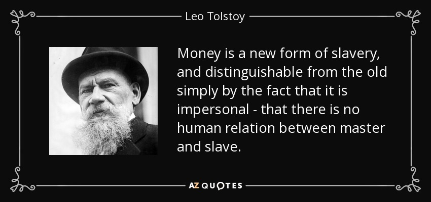 Money is a new form of slavery, and distinguishable from the old simply by the fact that it is impersonal - that there is no human relation between master and slave. - Leo Tolstoy