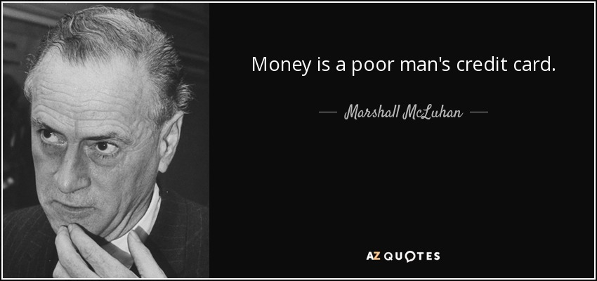 Money is a poor man's credit card. - Marshall McLuhan
