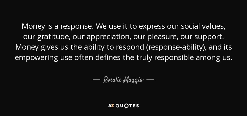 Money is a response. We use it to express our social values, our gratitude, our appreciation, our pleasure, our support. Money gives us the ability to respond (response-ability), and its empowering use often defines the truly responsible among us. - Rosalie Maggio